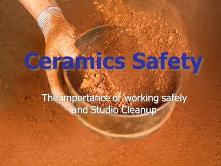 Ceramics Safety The importance of working safely and Studio Cleanup.