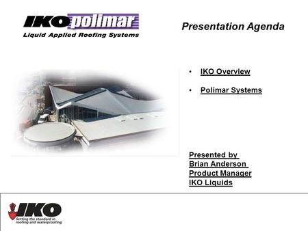 Presentation Agenda IKO Overview Polimar Systems Presented by Brian Anderson Product Manager IKO Liquids.