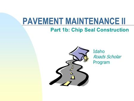 PAVEMENT MAINTENANCE II Part 1b: Chip Seal Construction Idaho Roads Scholar Program.