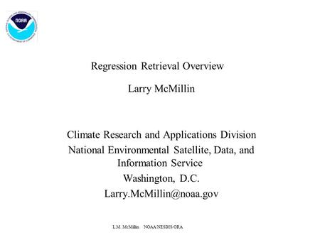 L.M. McMillin NOAA/NESDIS/ORA Regression Retrieval Overview Larry McMillin Climate Research and Applications Division National Environmental Satellite,