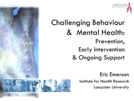 Challenging Behaviour & Mental Health: Prevention, Early Intervention & Ongoing Support Eric Emerson Institute for Health Research Lancaster University.