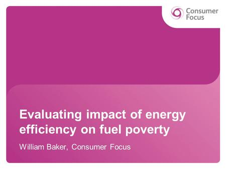 Evaluating impact of energy efficiency on fuel poverty William Baker, Consumer Focus.