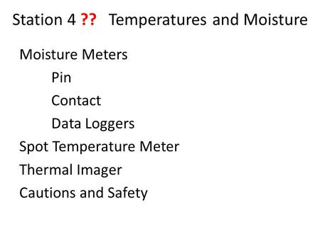 Station 4 ?? Temperatures and Moisture Moisture Meters Pin Contact Data Loggers Spot Temperature Meter Thermal Imager Cautions and Safety.