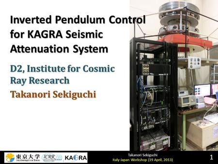 Takanori Sekiguchi Italy-Japan Workshop (19 April, 2013) Inverted Pendulum Control for KAGRA Seismic Attenuation System 1 D2, Institute for Cosmic Ray.