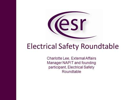 Electrical Safety Roundtable Charlotte Lee, External Affairs Manager NAPIT and founding participant, Electrical Safety Roundtable.