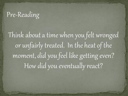 Pre-Reading Think about a time when you felt wronged or unfairly treated. In the heat of the moment, did you feel like getting even? How did you eventually.