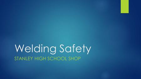 Welding Safety STANLEY HIGH SCHOOL SHOP. Safety Hazards in the Welding Shop include: - Flames, sparks, slag, harmful rays, fumes, and fire hazards - Always.