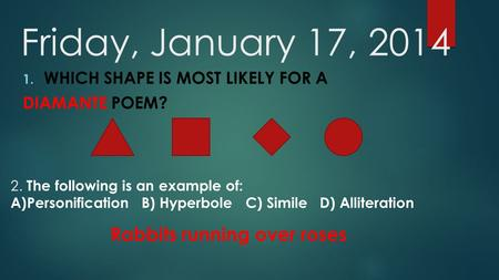 Friday, January 17, 2014 1. WHICH SHAPE IS MOST LIKELY FOR A DIAMANTE POEM? 2. The following is an example of: A)Personification B) Hyperbole C) Simile.