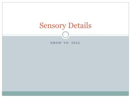 SHOW VS. TELL Sensory Details. Sensory Details – What and Why? Sensory details include words that describe sights, sounds, smells, tastes and feelings.