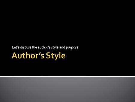Let's discuss the author's style and purpose.  The author's style is his or hers special way of using words. It is made up of these elements:
