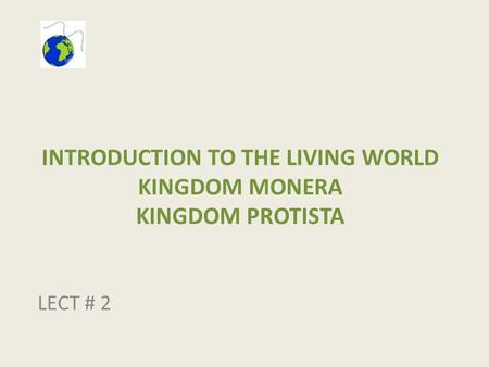 INTRODUCTION TO THE LIVING WORLD KINGDOM MONERA KINGDOM PROTISTA LECT # 2.