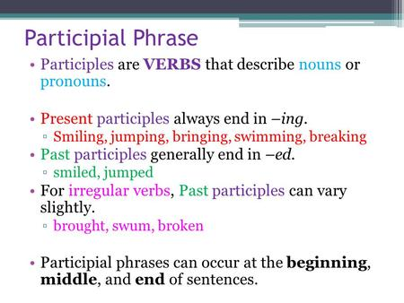 Participial Phrase Participles are VERBS that describe nouns or pronouns. Present participles always end in –ing. ▫Smiling, jumping, bringing, swimming,