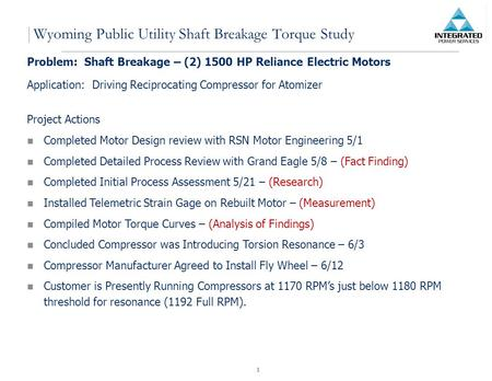 1 Wyoming Public Utility Shaft Breakage Torque Study Problem: Shaft Breakage – (2) 1500 HP Reliance Electric Motors Application: Driving Reciprocating.