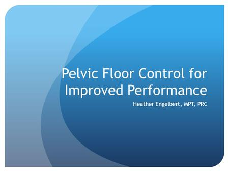 Pelvic Floor Control for Improved Performance Heather Engelbert, MPT, PRC.