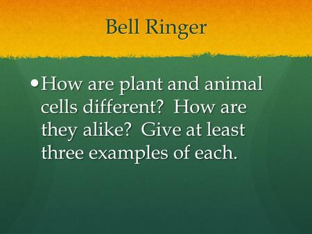 Bell Ringer How are plant and animal cells different? How are they alike? Give at least three examples of each.