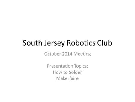South Jersey Robotics Club October 2014 Meeting Presentation Topics: How to Solder Makerfaire.