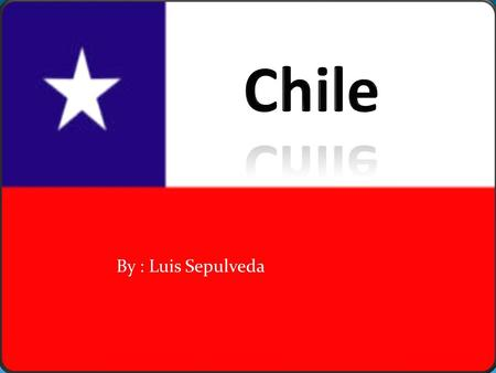 By : Luis Sepulveda. Chile's Facts  Geography  Locations and Regions  Weather  Climate  History  Discovery and Foundation  Art  Writers.