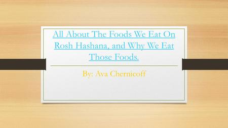 All About The Foods We Eat On Rosh Hashana, and Why We Eat Those Foods. By: Ava Chernicoff.