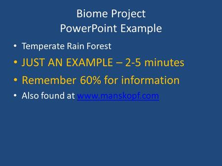 Biome Project PowerPoint Example Temperate Rain Forest JUST AN EXAMPLE – 2-5 minutes Remember 60% for information Also found at www.manskopf.comwww.manskopf.com.