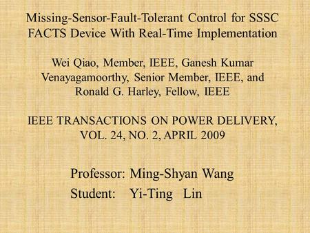 Professor: Ming-Shyan Wang Student: Yi-Ting Lin Missing-Sensor-Fault-Tolerant Control for SSSC FACTS Device With Real-Time Implementation Wei Qiao, Member,