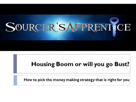 Housing Boom or will you go Bust? How to pick the money making strategy that is right for you.