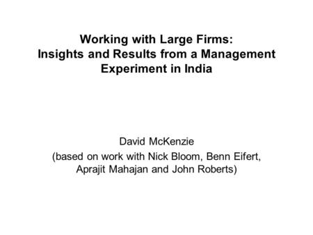 Working with Large Firms: Insights and Results from a Management Experiment in India David McKenzie (based on work with Nick Bloom, Benn Eifert, Aprajit.