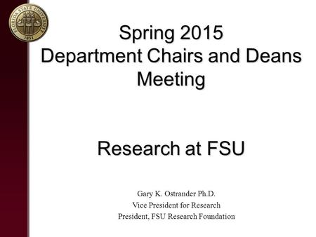 Spring 2015 Department Chairs and Deans Meeting Research at FSU Gary K. Ostrander Ph.D. Vice President for Research President, FSU Research Foundation.
