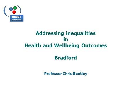 Addressing inequalities in Health and Wellbeing Outcomes Bradford Professor Chris Bentley HINSTAssociatesHINSTAssociates.