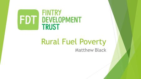 Rural Fuel Poverty Matthew Black. Fintry Development Trust  In 2007, Fintry Development Trust became the first community in the UK to enter into a joint.