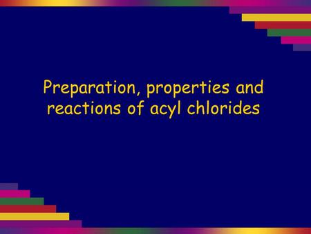 Preparation, properties and reactions of acyl chlorides.