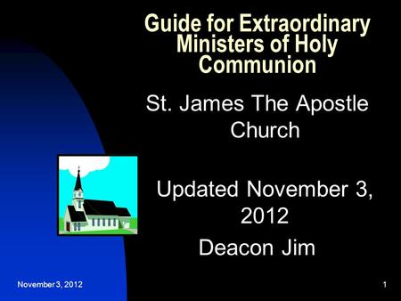 November 3, 20121 Guide for Extraordinary Ministers of Holy Communion St. James The Apostle Church Updated November 3, 2012 Deacon Jim.