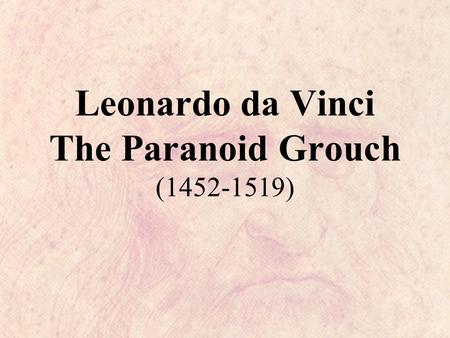 Leonardo da Vinci The Paranoid Grouch (1452-1519).