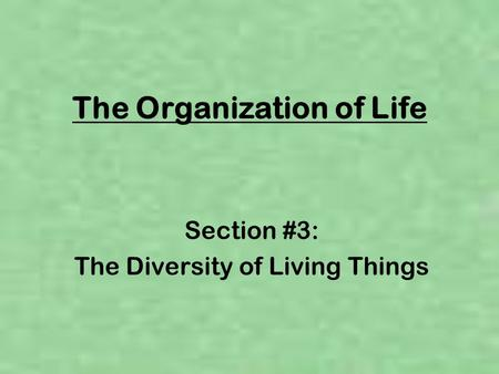 The Organization of Life Section #3: The Diversity of Living Things.