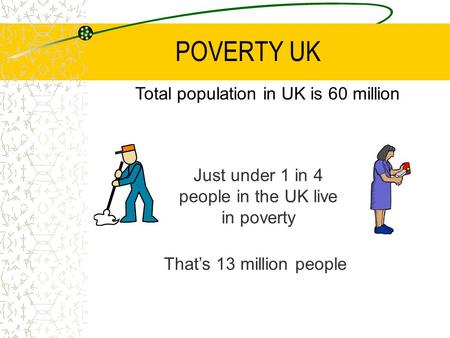 POVERTY UK Just under 1 in 4 people in the UK live in poverty That's 13 million people Total population in UK is 60 million.