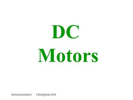 Electrical machine1 J 2006 DC Motors. electrical machine1 J 2006 DC Motor The direct current (dc) machine can be used as a motor or.
