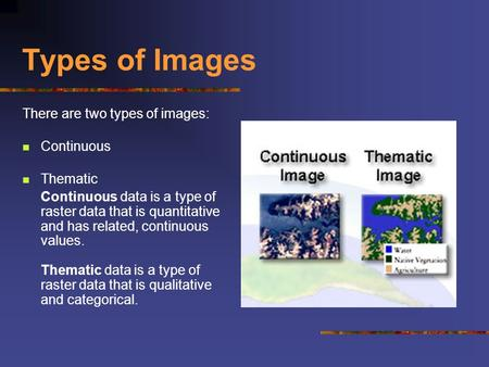 Types of Images There are two types of images: Continuous Thematic Continuous data is a type of raster data that is quantitative and has related, continuous.