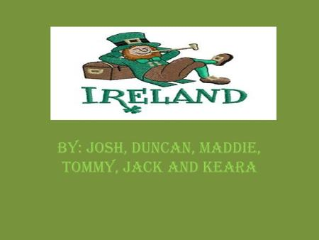 BY: JOSH, DUNCAN, MADDIE, TOMMY, JACK AND KEARA. Facts about Ireland Country's Nickname: The Emerald Island 2 major cities: Dublin Town and Cork. Bordering.