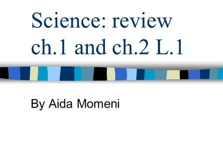 Science: review ch.1 and ch.2 L.1 By Aida Momeni.