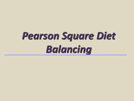 Pearson Square Diet Balancing. Used to balance for 1 nutrient, CP Balances for required concentration, % Uses 2 ingredients or 2 mixtures of ingredients.