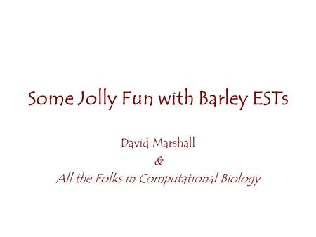 Some Jolly Fun with Barley ESTs David Marshall & All the Folks in Computational Biology.