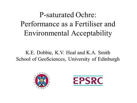 P-saturated Ochre: Performance as a Fertiliser and Environmental Acceptability K.E. Dobbie, K.V. Heal and K.A. Smith School of GeoSciences, University.