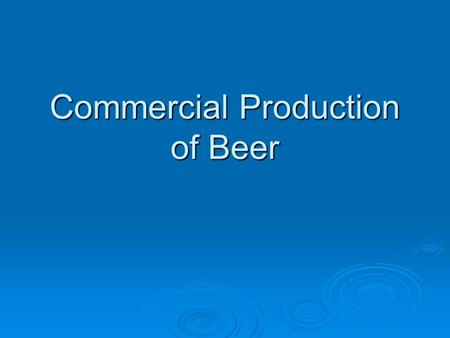 Commercial Production of Beer. Essential Ingredients of Beer  Malted Barley  Hops  Yeast  Water  Not required, but frequently found ingredient Starch.