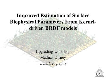 Improved Estimation of Surface Biophysical Parameters From Kernel- driven BRDF models Upgrading workshop Mathias Disney UCL Geography.