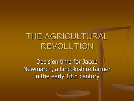 THE AGRICULTURAL REVOLUTION Decision time for Jacob Newmarch, a Lincolnshire farmer in the early 18th century.