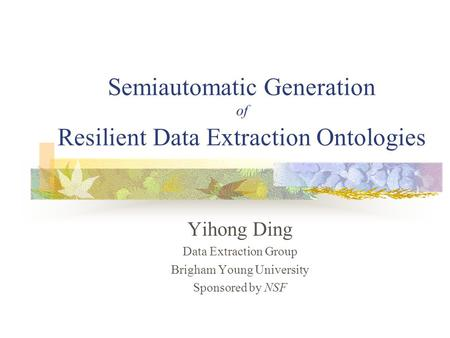 Semiautomatic Generation of Resilient Data Extraction Ontologies Yihong Ding Data Extraction Group Brigham Young University Sponsored by NSF.