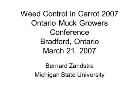Weed Control in Carrot 2007 Ontario Muck Growers Conference Bradford, Ontario March 21, 2007 Bernard Zandstra Michigan State University.
