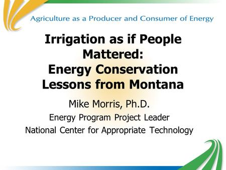 1 Irrigation as if People Mattered: Energy Conservation Lessons from Montana Mike Morris, Ph.D. Energy Program Project Leader National Center for Appropriate.