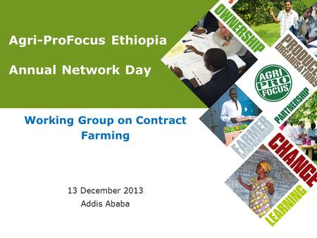 Agri-ProFocus Ethiopia Annual Network Day Working Group on Contract Farming 13 December 2013 Addis Ababa.