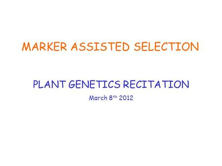 MARKER ASSISTED SELECTION PLANT GENETICS RECITATION March 8 th 2012.