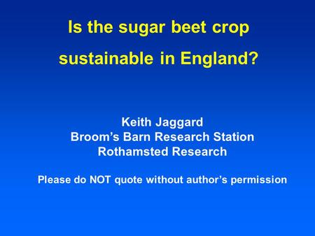 Is the sugar beet crop sustainable in England? Keith Jaggard Broom's Barn Research Station Rothamsted Research Please do NOT quote without author's permission.